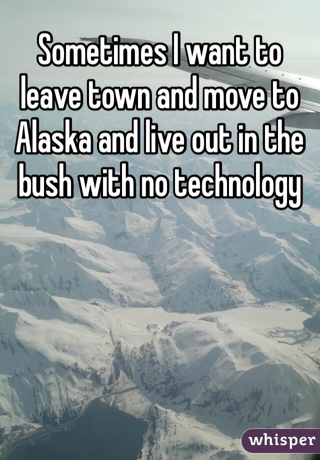 Sometimes I want to leave town and move to Alaska and live out in the bush with no technology
