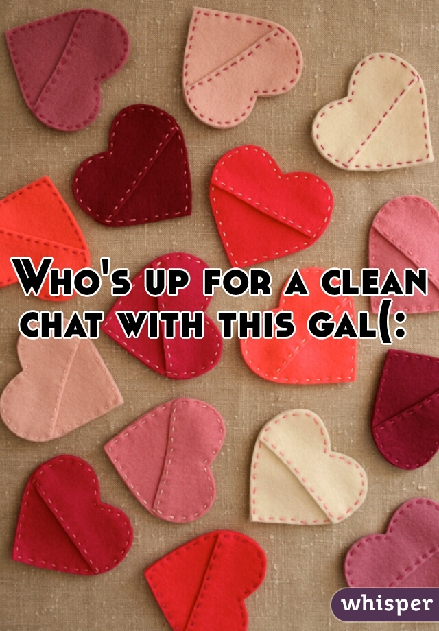 Who's up for a clean chat with this gal(: