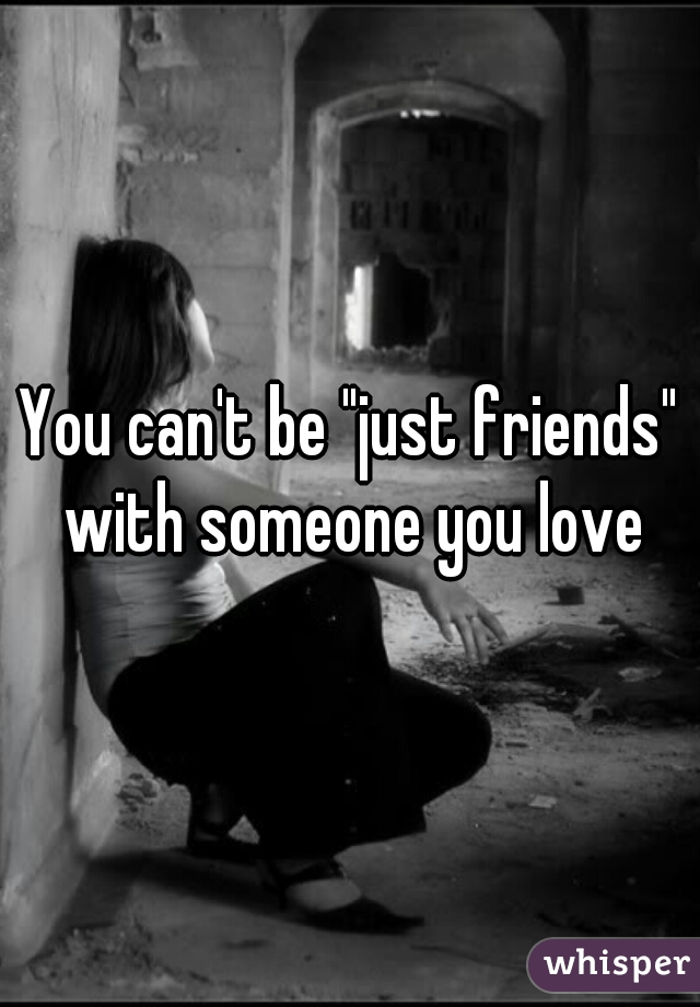 """You can't be """"just friends"""" with someone you love"""