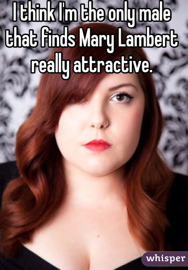 I think I'm the only male that finds Mary Lambert really attractive.
