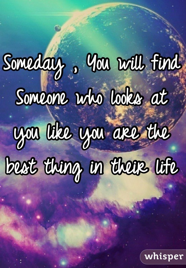 Someday , You will find Someone who looks at you like you are the best thing in their life
