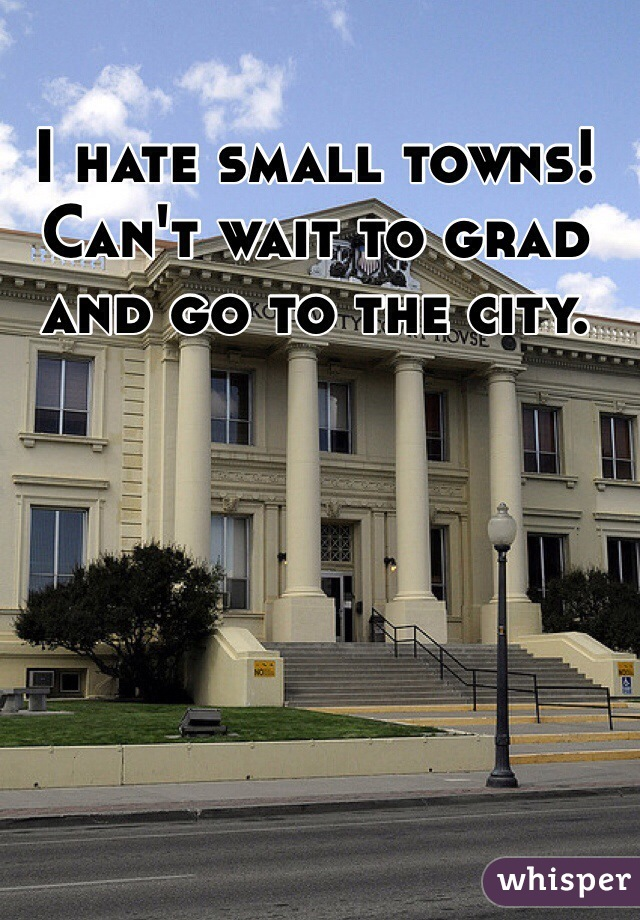 I hate small towns! Can't wait to grad and go to the city.