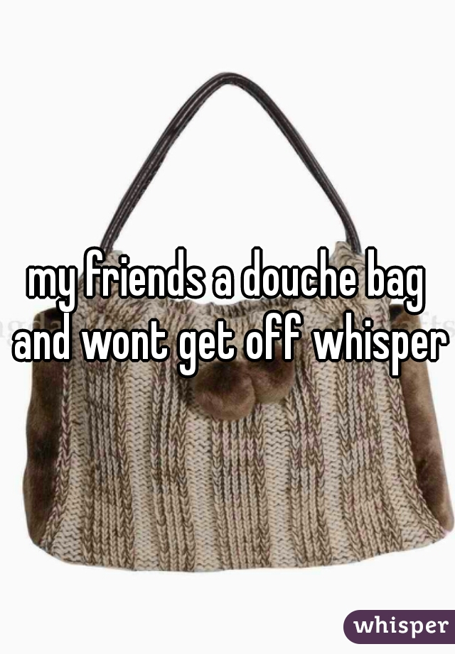 my friends a douche bag and wont get off whisper