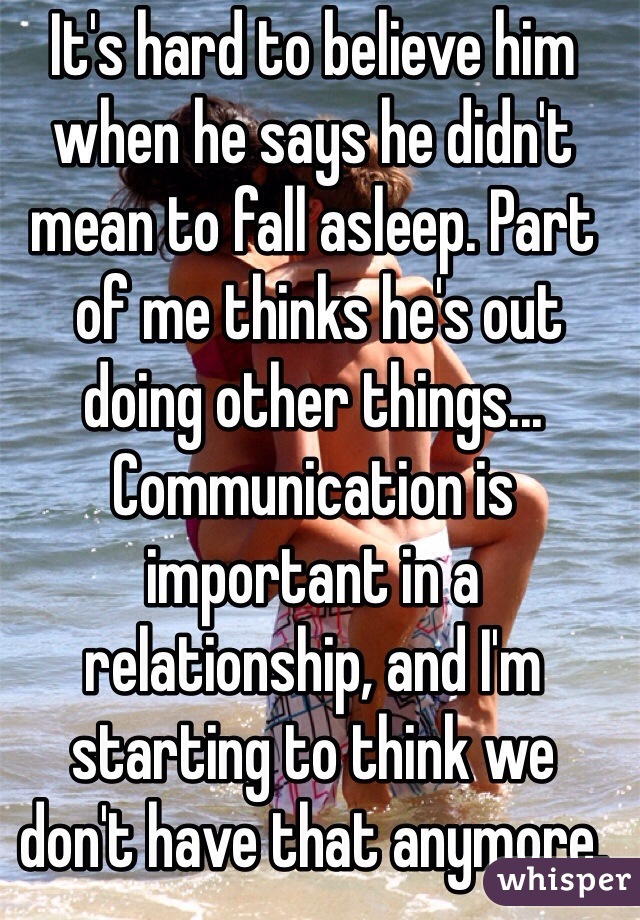 It's hard to believe him when he says he didn't mean to fall asleep. Part  of me thinks he's out doing other things... Communication is important in a  relationship, and I'm starting to think we  don't have that anymore.