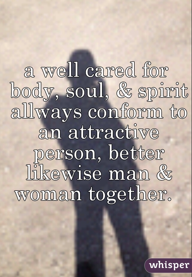 a well cared for body, soul, & spirit allways conform to an attractive person, better likewise man & woman together.