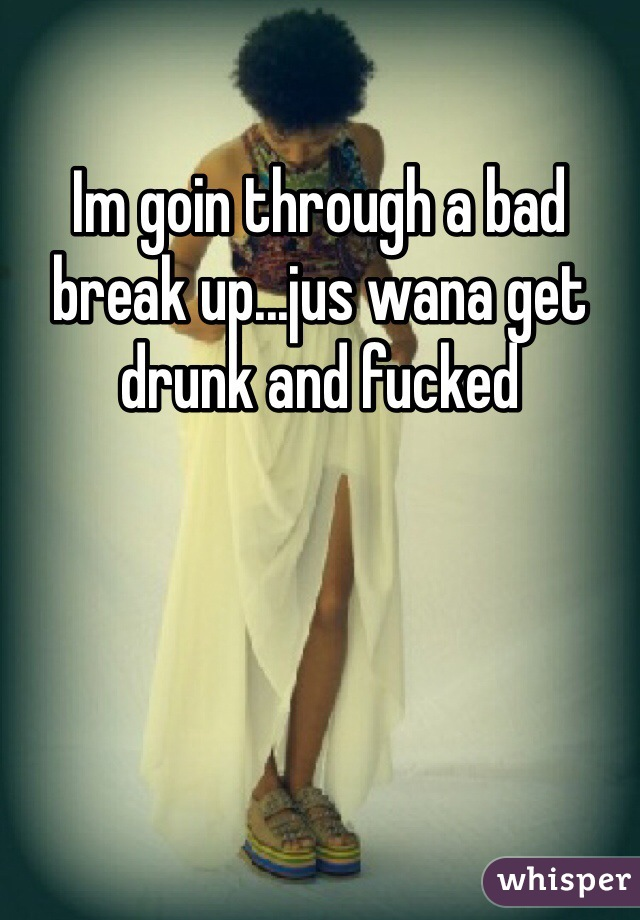 Im goin through a bad break up...jus wana get drunk and fucked