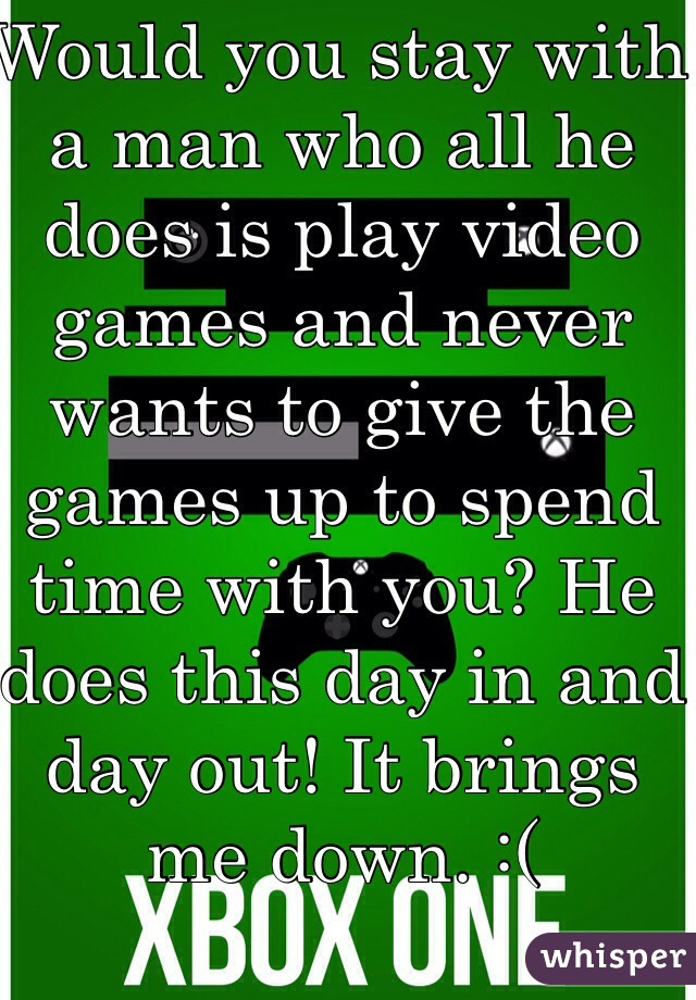 Would you stay with a man who all he does is play video games and never wants to give the games up to spend time with you? He does this day in and day out! It brings me down. :(
