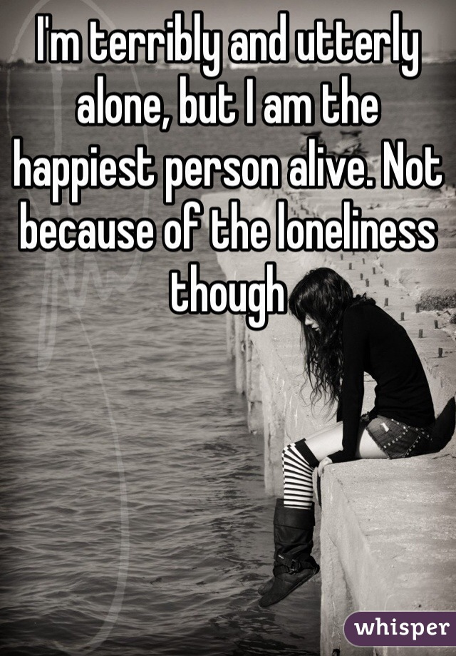 I'm terribly and utterly alone, but I am the happiest person alive. Not because of the loneliness though