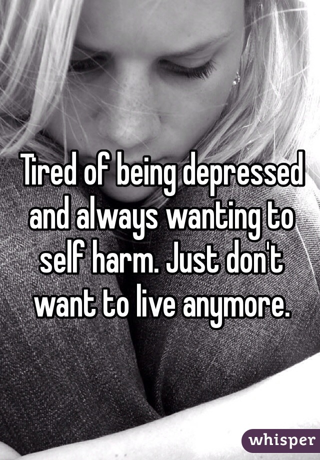 Tired of being depressed and always wanting to self harm. Just don't want to live anymore.