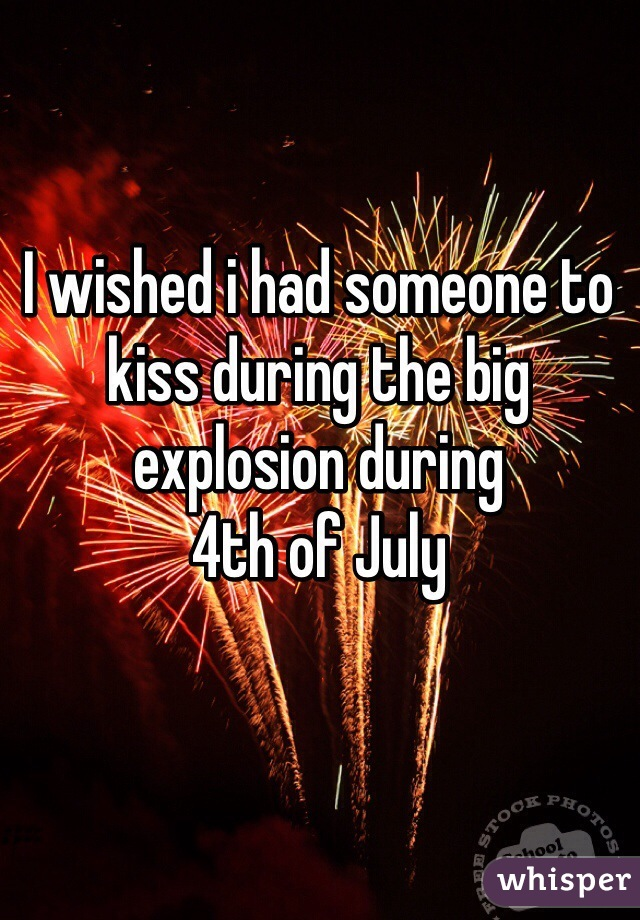 I wished i had someone to kiss during the big explosion during  4th of July
