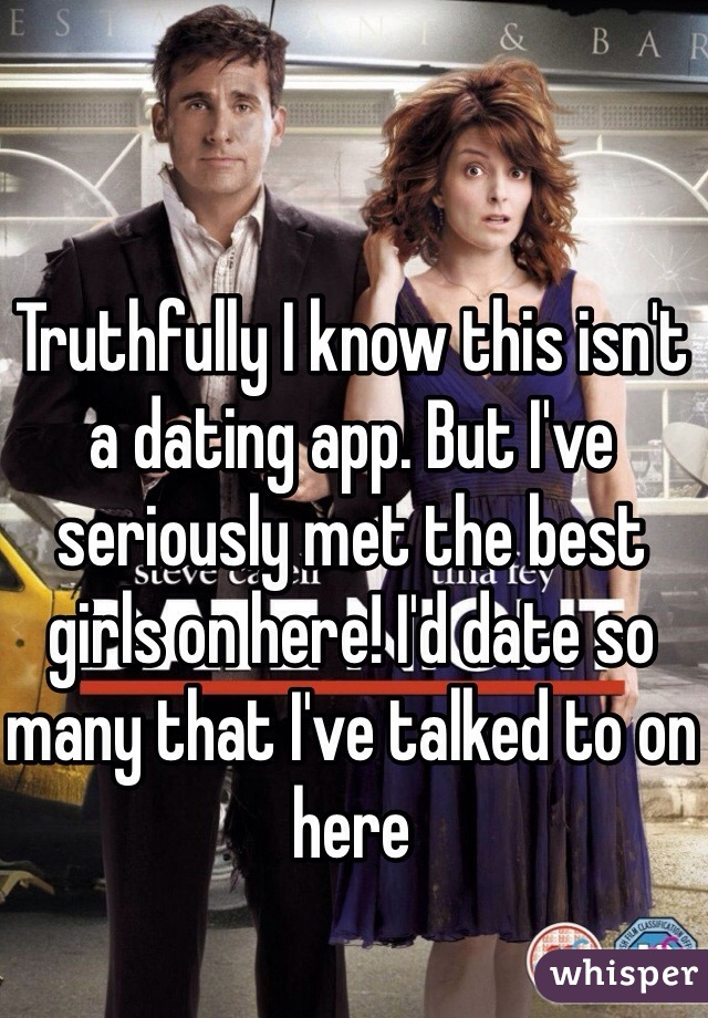 Truthfully I know this isn't a dating app. But I've seriously met the best girls on here! I'd date so many that I've talked to on here