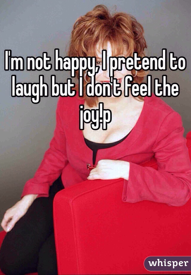 I'm not happy, I pretend to laugh but I don't feel the joy!p