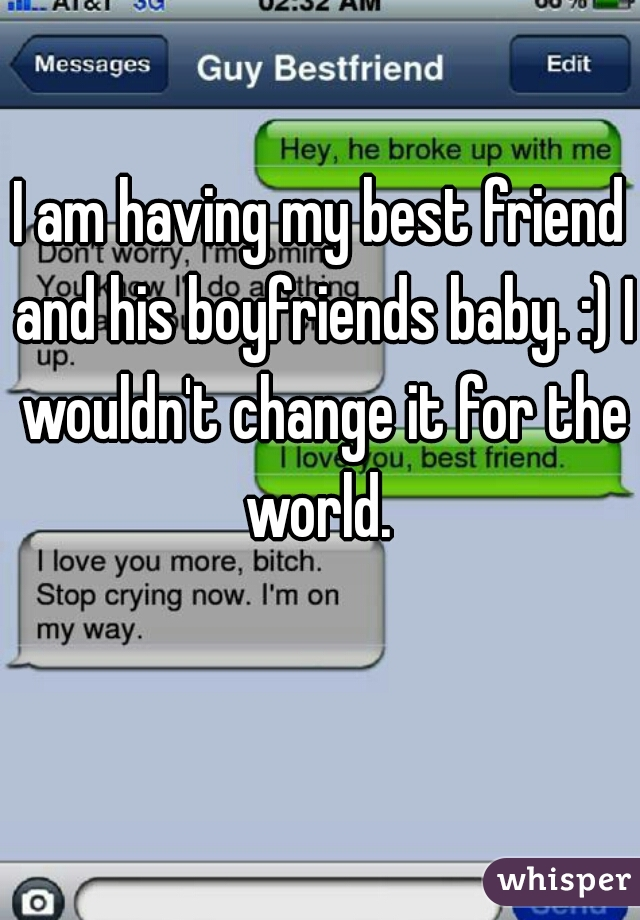 I am having my best friend and his boyfriends baby. :) I wouldn't change it for the world.