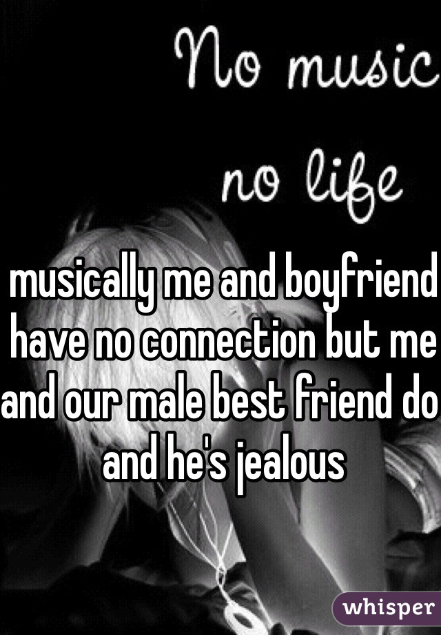 musically me and boyfriend have no connection but me and our male best friend do and he's jealous