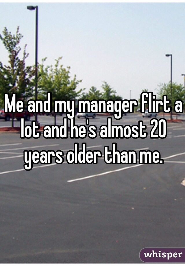 Me and my manager flirt a lot and he's almost 20 years older than me.