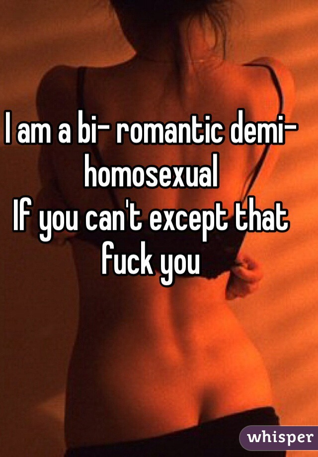 I am a bi- romantic demi-homosexual  If you can't except that fuck you
