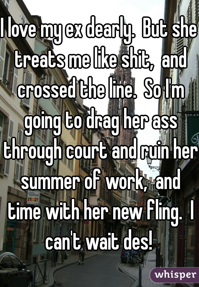 I love my ex dearly.  But she treats me like shit,  and crossed the line.  So I'm going to drag her ass through court and ruin her summer of work,  and time with her new fling.  I can't wait des!