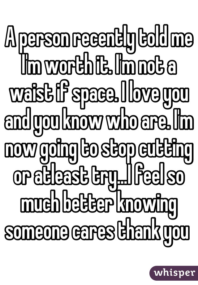 A person recently told me I'm worth it. I'm not a waist if space. I love you and you know who are. I'm now going to stop cutting or atleast try...I feel so much better knowing someone cares thank you
