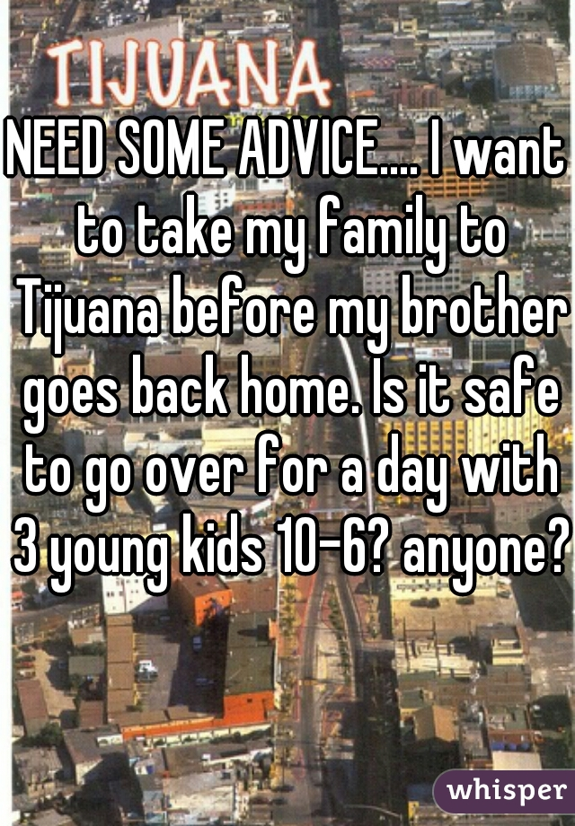 NEED SOME ADVICE.... I want to take my family to Tijuana before my brother goes back home. Is it safe to go over for a day with 3 young kids 10-6? anyone?