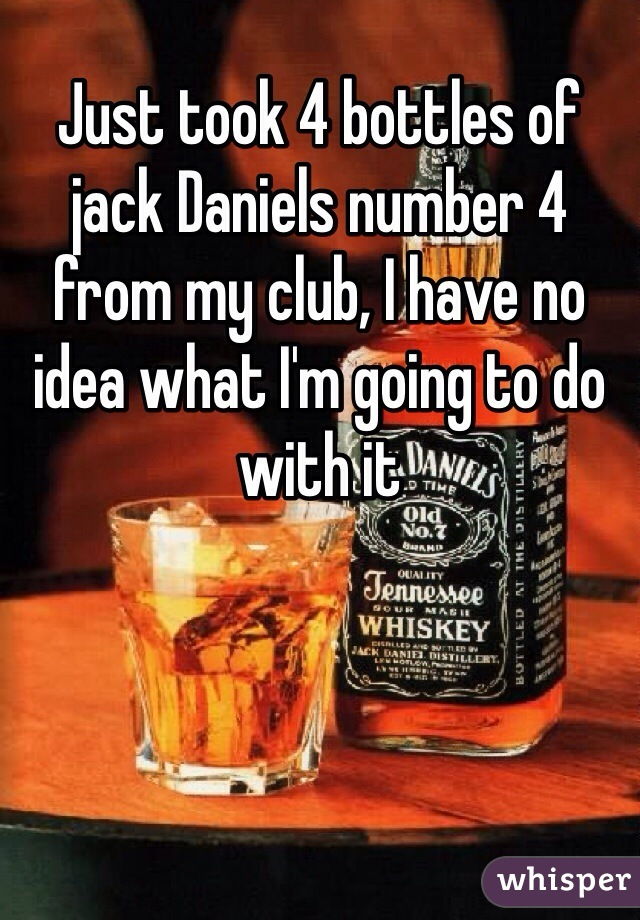 Just took 4 bottles of jack Daniels number 4 from my club, I have no idea what I'm going to do with it