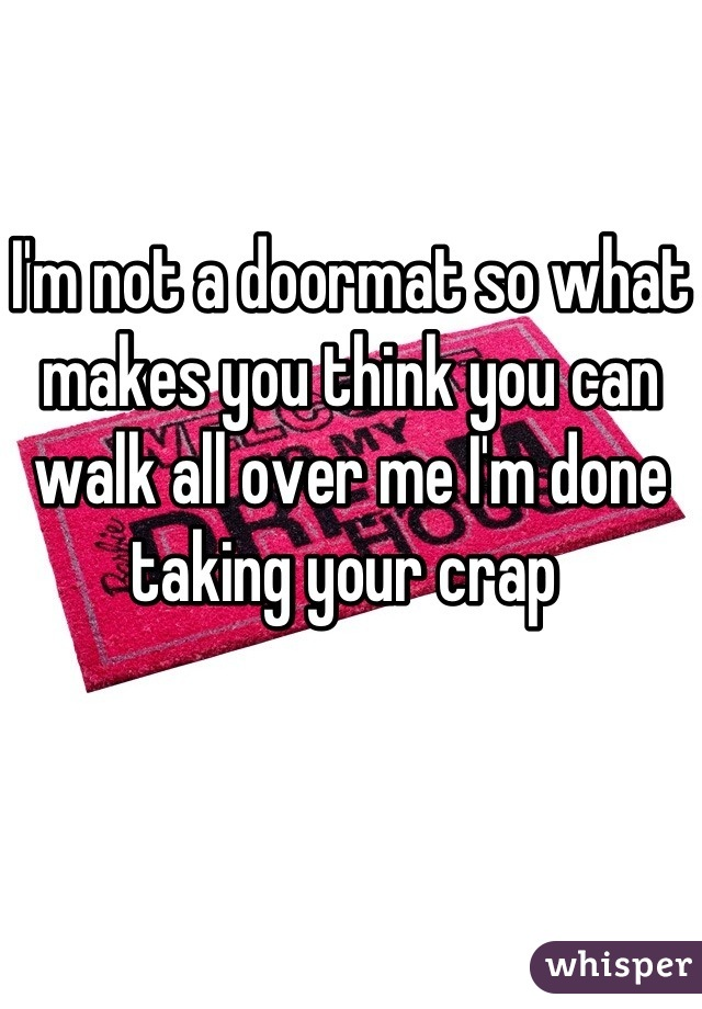 I'm not a doormat so what makes you think you can walk all over me I'm done taking your crap