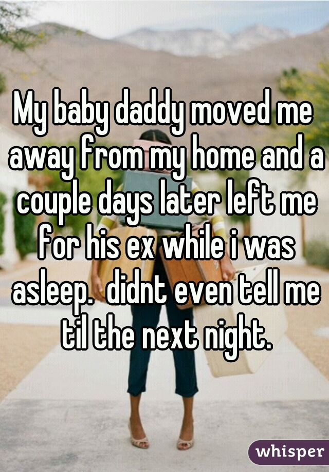 My baby daddy moved me away from my home and a couple days later left me for his ex while i was asleep.  didnt even tell me til the next night.