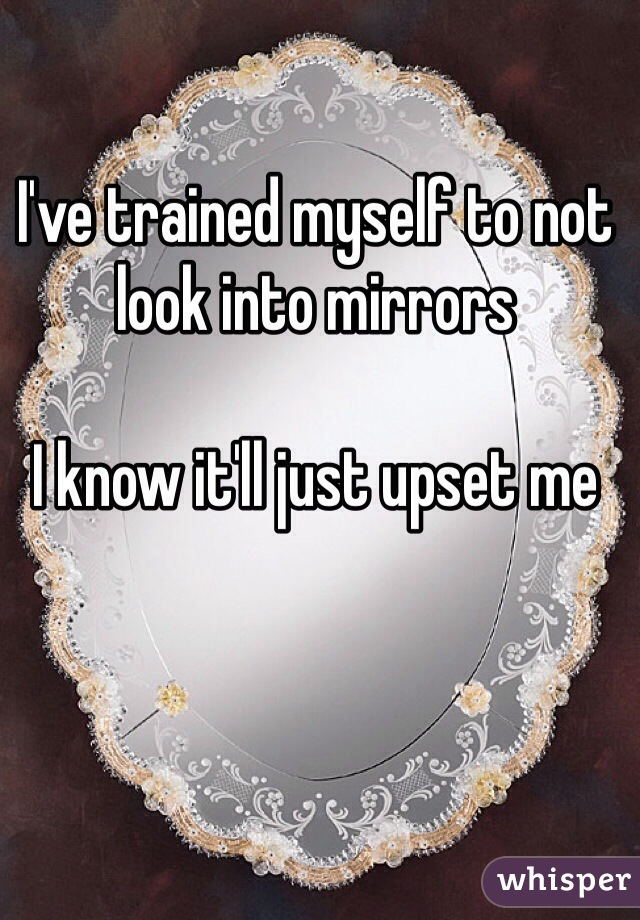 I've trained myself to not look into mirrors  I know it'll just upset me