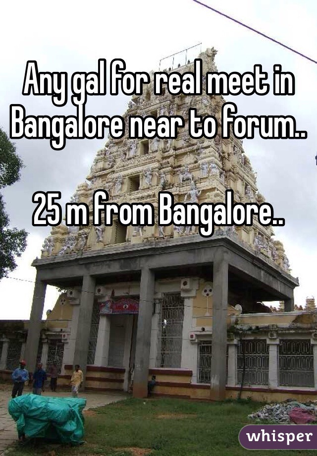 Any gal for real meet in Bangalore near to forum..  25 m from Bangalore..