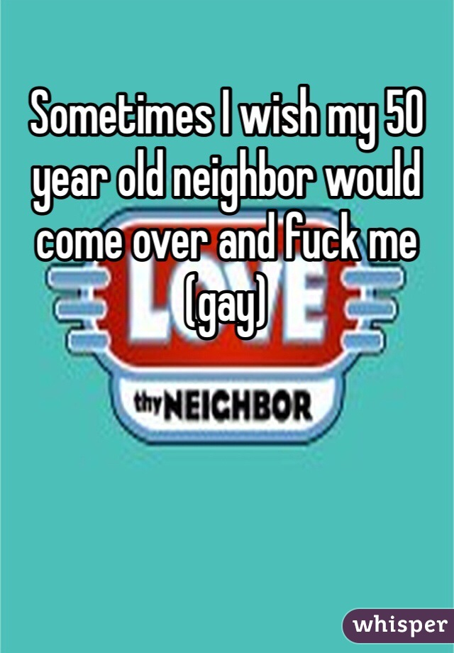 Sometimes I wish my 50 year old neighbor would come over and fuck me (gay)