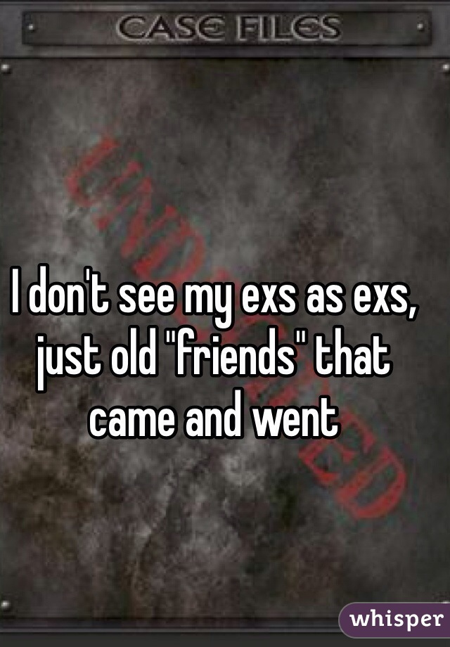 "I don't see my exs as exs, just old ""friends"" that came and went"