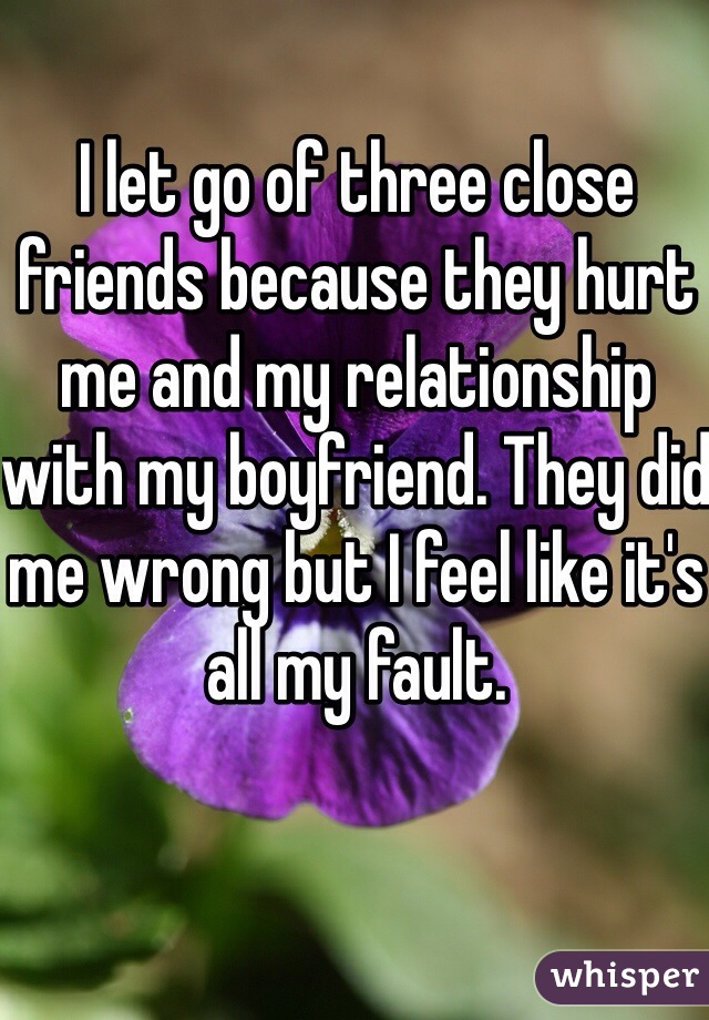 I let go of three close friends because they hurt me and my relationship with my boyfriend. They did me wrong but I feel like it's all my fault.
