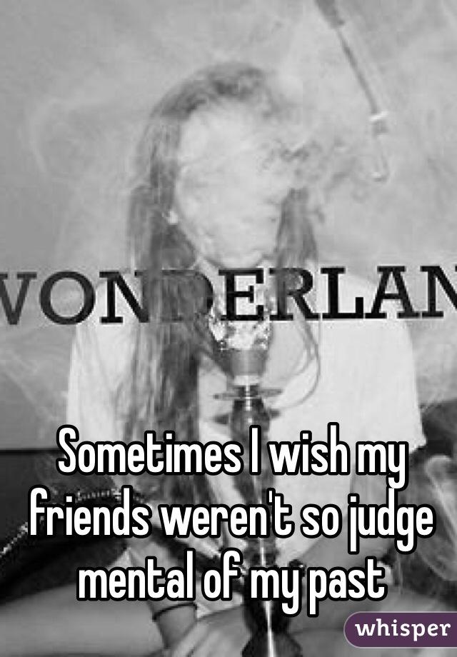 Sometimes I wish my friends weren't so judge mental of my past