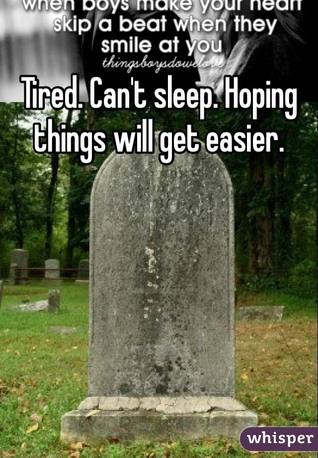 Tired. Can't sleep. Hoping things will get easier.