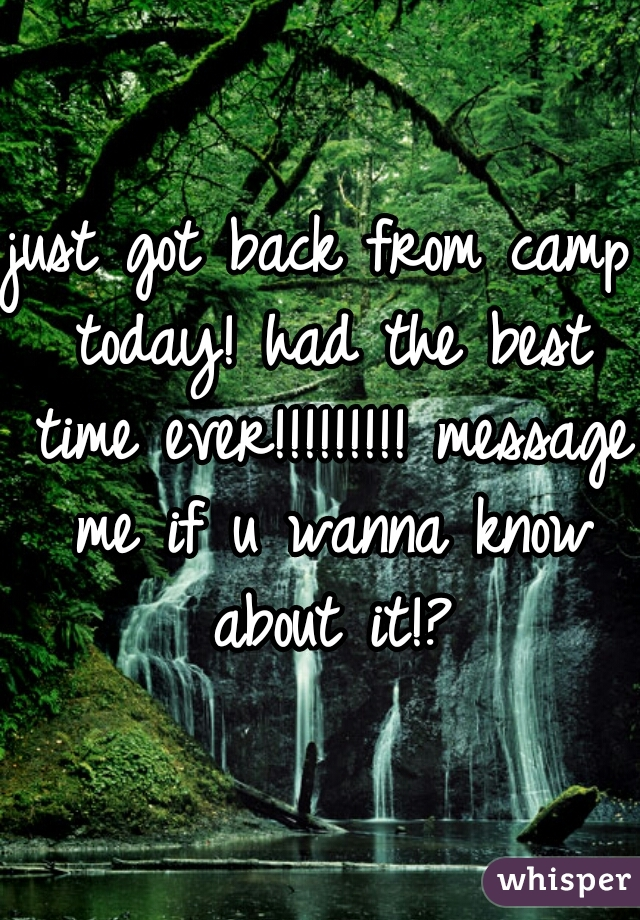 just got back from camp today! had the best time ever!!!!!!!!! message me if u wanna know about it!?