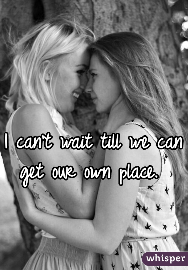 I can't wait till we can get our own place.