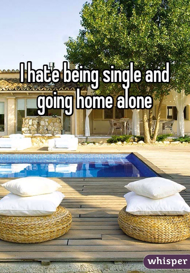 I hate being single and going home alone