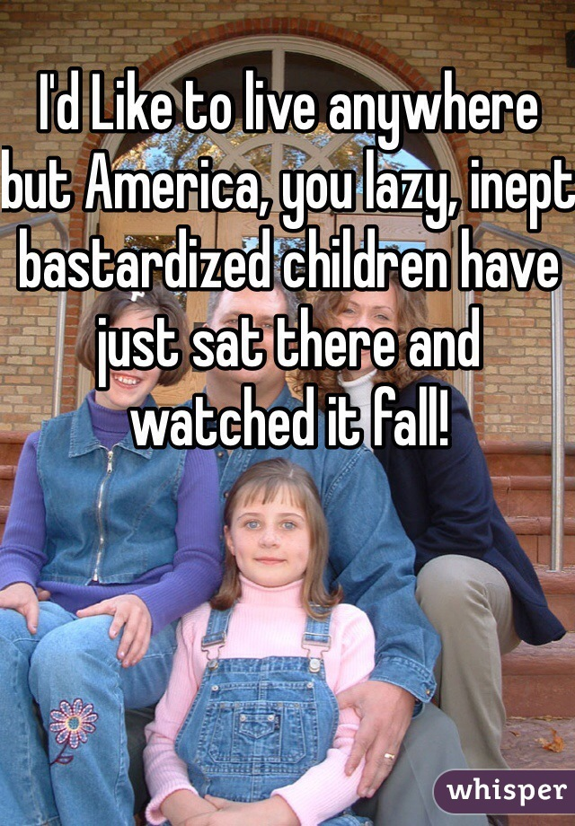 I'd Like to live anywhere but America, you lazy, inept bastardized children have just sat there and watched it fall!