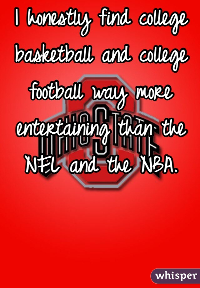 I honestly find college basketball and college football way more entertaining than the NFL and the NBA.