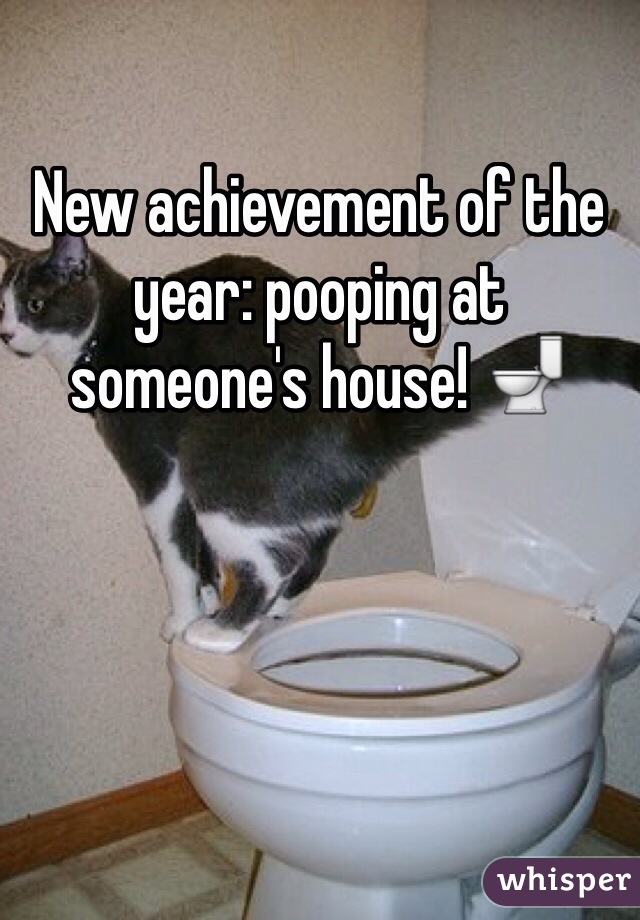 New achievement of the year: pooping at someone's house! 🚽