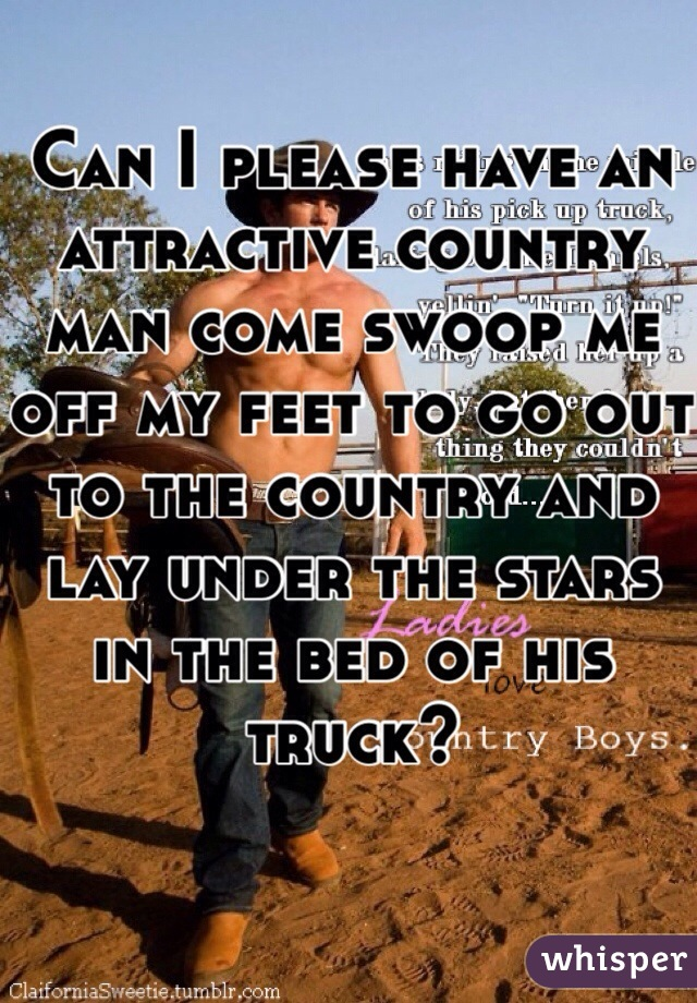 Can I please have an attractive country man come swoop me off my feet to go out to the country and lay under the stars in the bed of his truck?