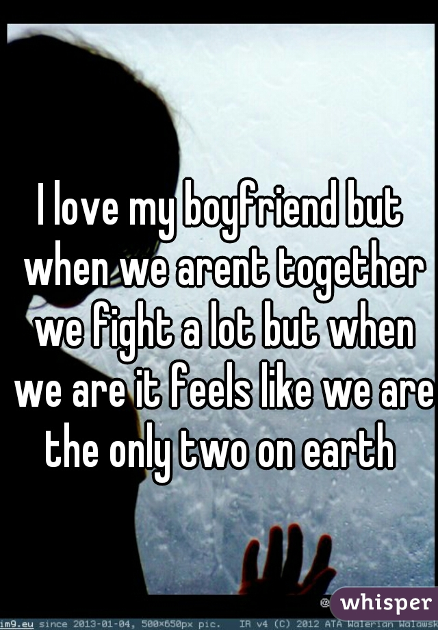 I love my boyfriend but when we arent together we fight a lot but when we are it feels like we are the only two on earth