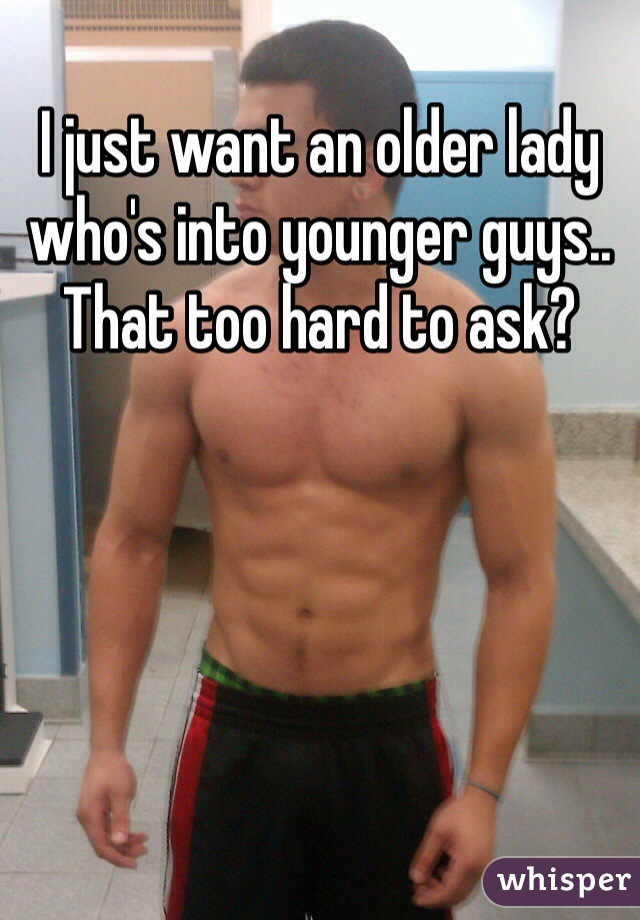 I just want an older lady who's into younger guys.. That too hard to ask?