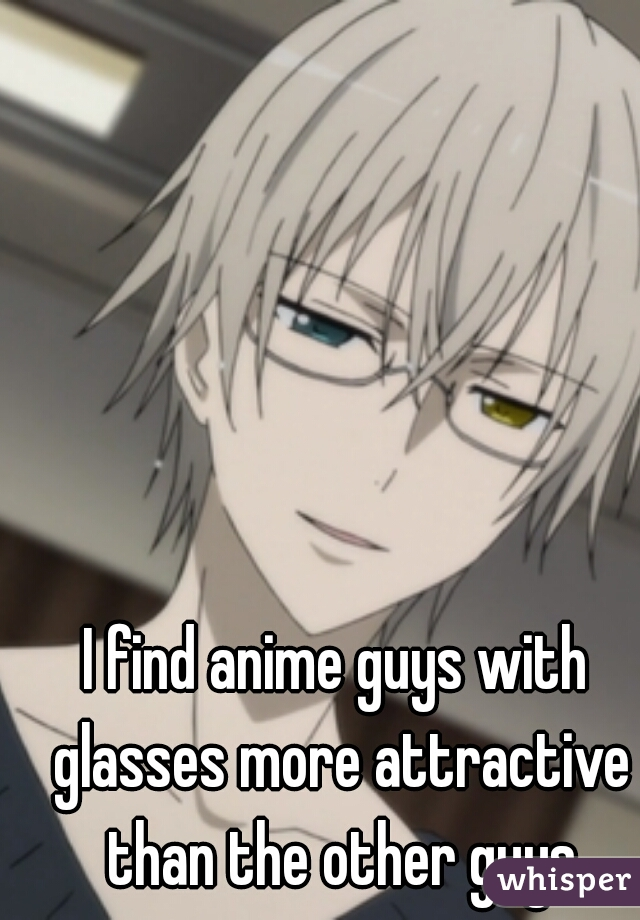 I find anime guys with glasses more attractive than the other guys