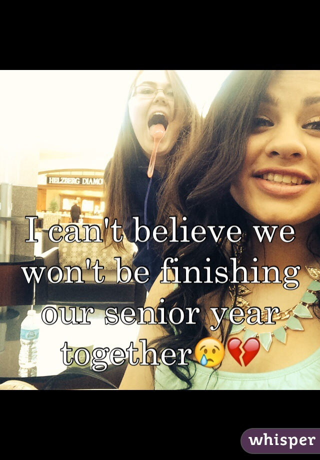 I can't believe we won't be finishing our senior year together😢💔