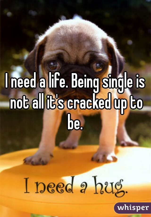 I need a life. Being single is not all it's cracked up to be.
