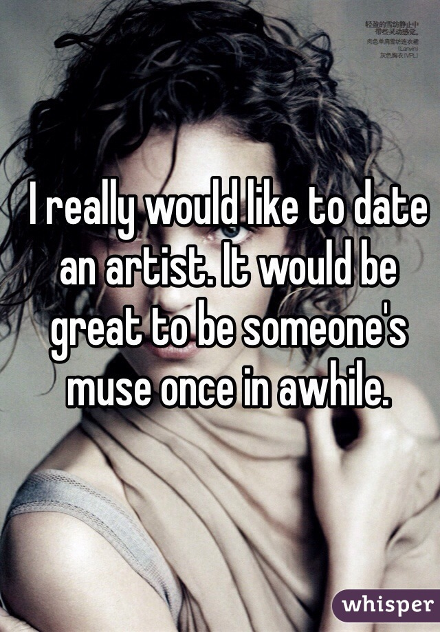 I really would like to date an artist. It would be great to be someone's muse once in awhile.