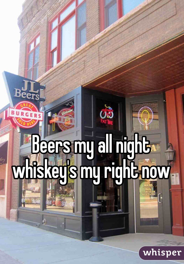 Beers my all night whiskey's my right now