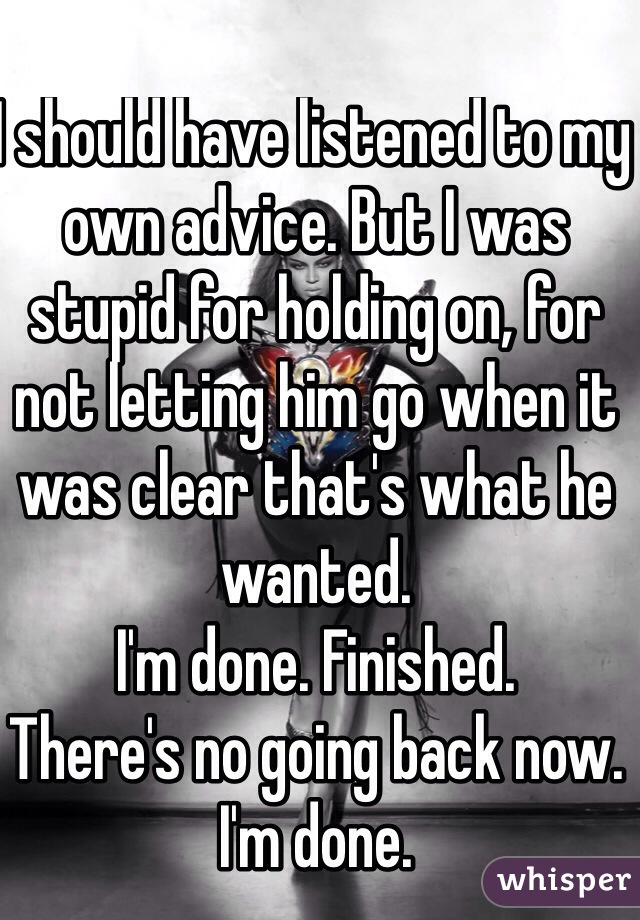 I should have listened to my own advice. But I was stupid for holding on, for not letting him go when it was clear that's what he wanted.  I'm done. Finished.  There's no going back now.  I'm done.