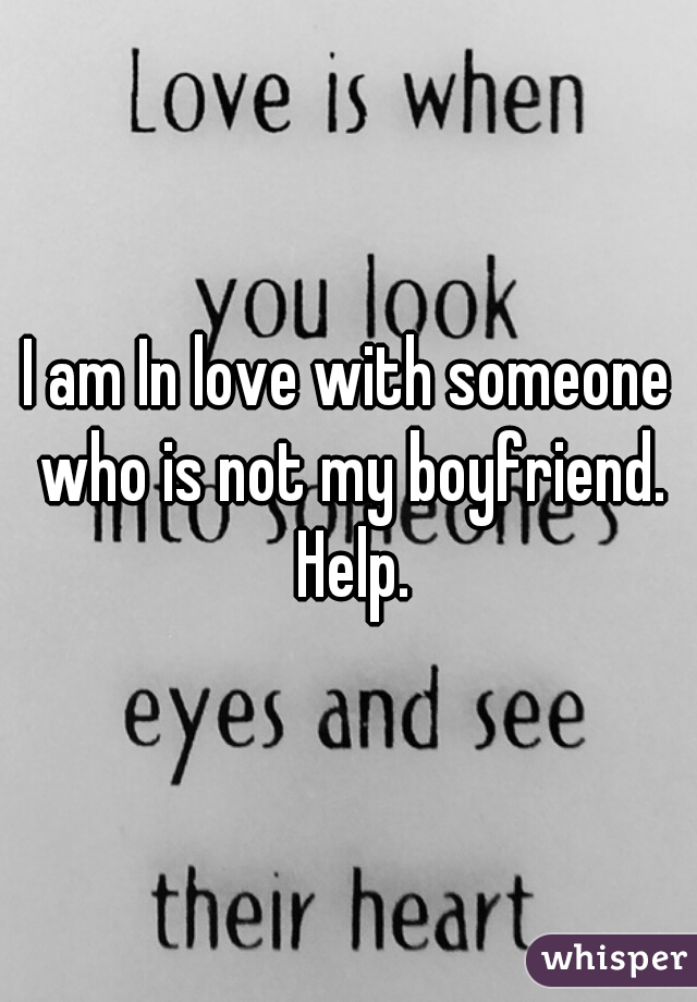 I am In love with someone who is not my boyfriend. Help.