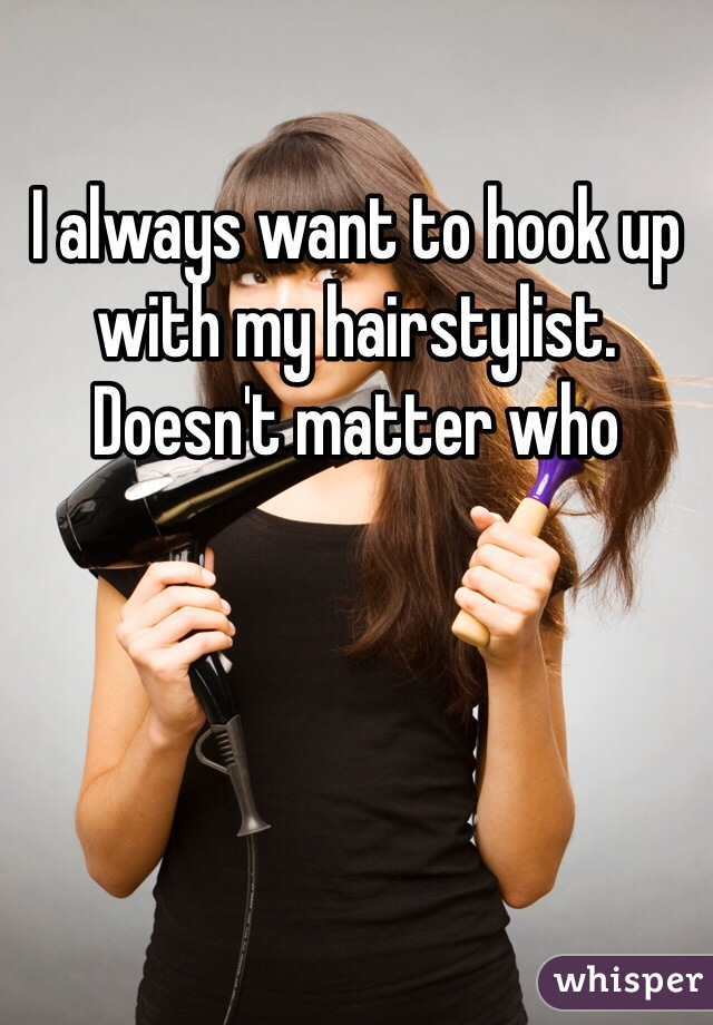 I always want to hook up with my hairstylist. Doesn't matter who